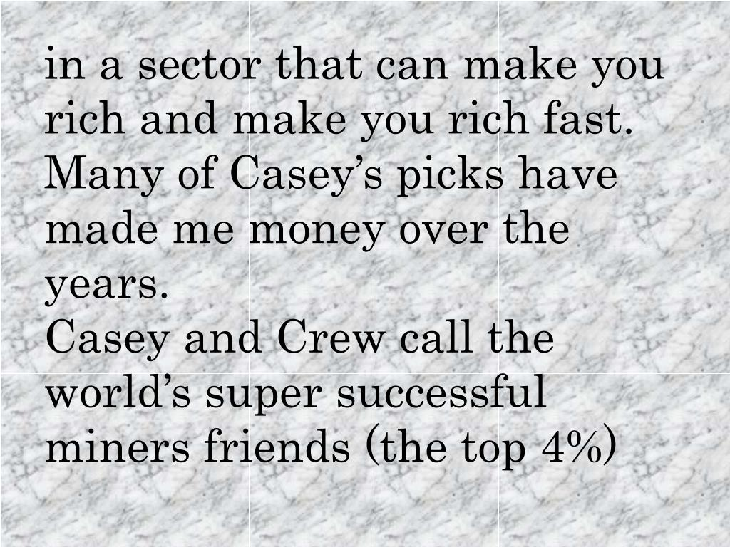in a sector that can make you rich and make you rich fast. Many of Casey's picks have made me money over the years.