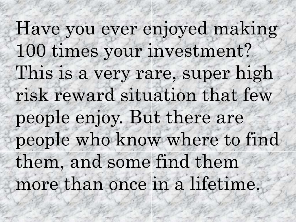 Have you ever enjoyed making 100 times your investment? This is a very rare, super high risk reward situation that few people enjoy. But there are people who know where to find them, and some find them more than once in a lifetime.