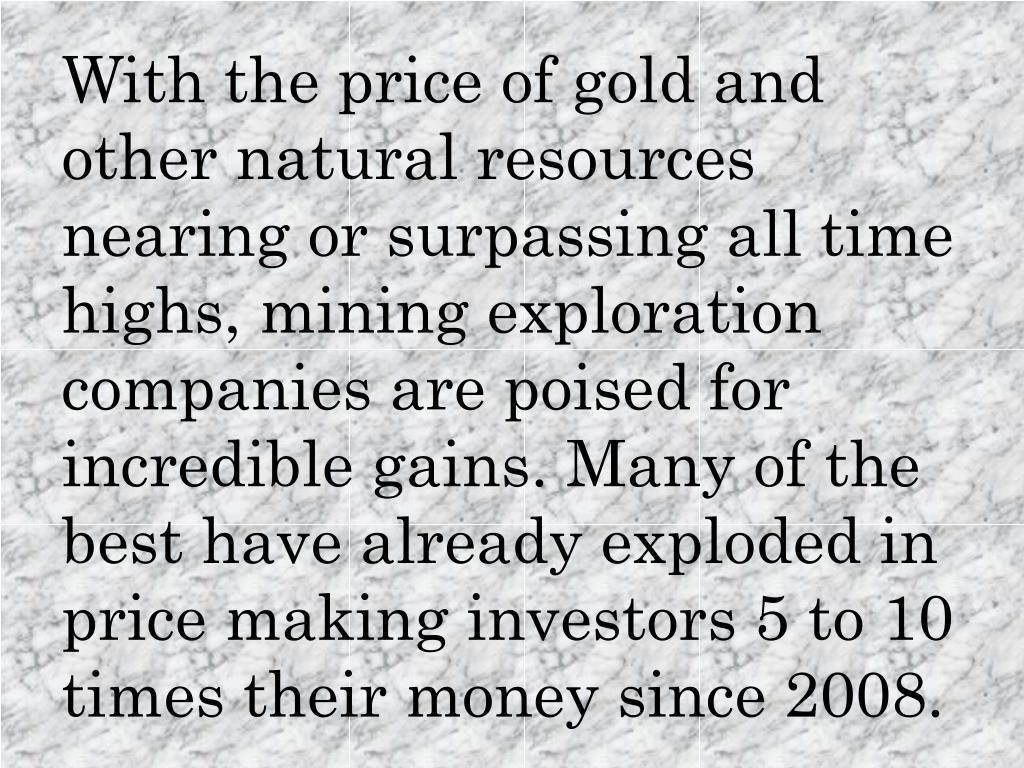With the price of gold and other natural resources nearing or surpassing all time highs, mining exploration companies are poised for incredible gains. Many of the best have already exploded in price making investors 5 to 10 times their money since 2008.