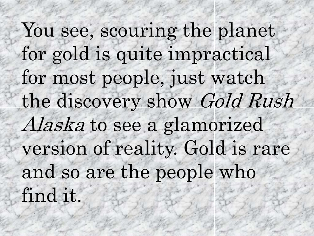 You see, scouring the planet for gold is quite impractical for most people, just watch the discovery show