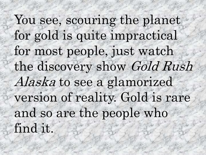 You see, scouring the planet for gold is quite impractical for most people, just watch the discovery...