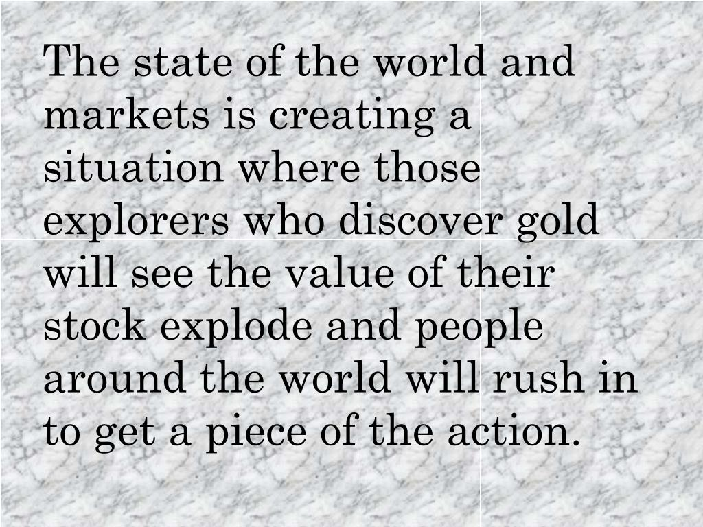 The state of the world and markets is creating a situation where those explorers who discover gold will see the value of their stock explode and people around the world will rush in to get a piece of the action.