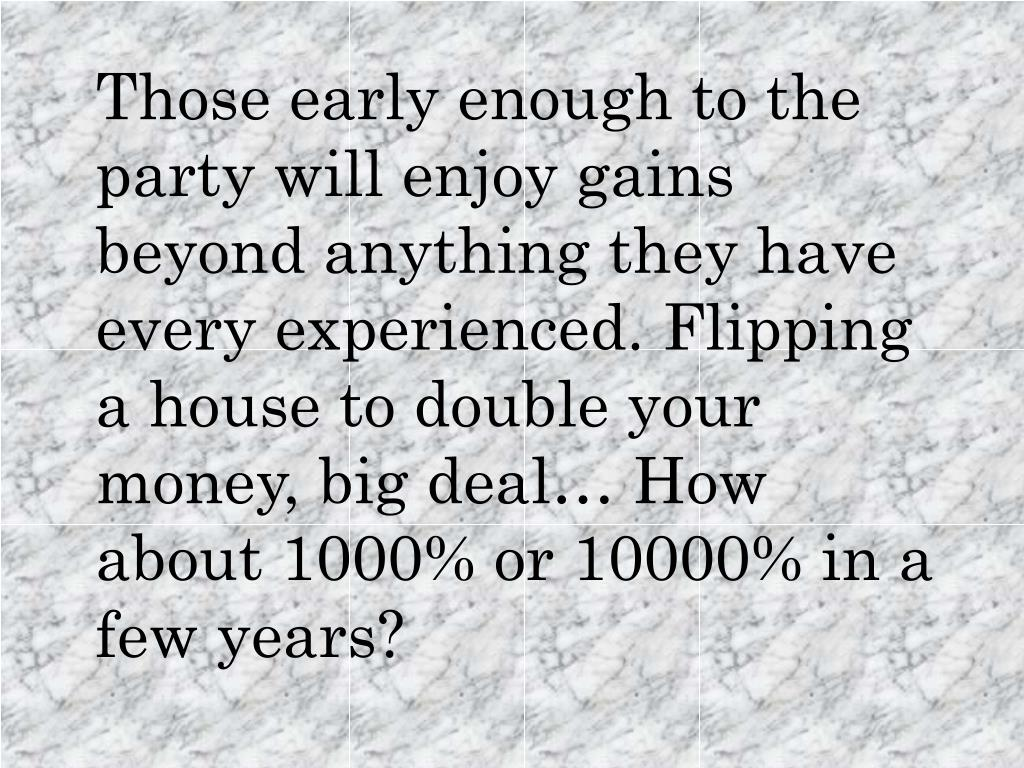 Those early enough to the party will enjoy gains beyond anything they have every experienced. Flipping a house to double your money, big deal… How about 1000% or 10000% in a few years?