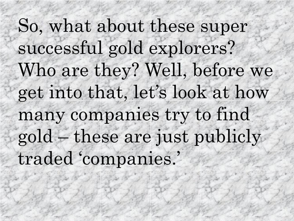 So, what about these super successful gold explorers? Who are they? Well, before we get into that, let's look at how many companies try to find gold – these are just publicly traded 'companies.'