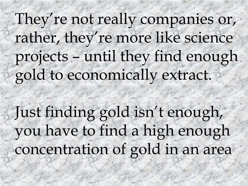 They're not really companies or, rather, they're more like science projects – until they find enough gold to economically extract.