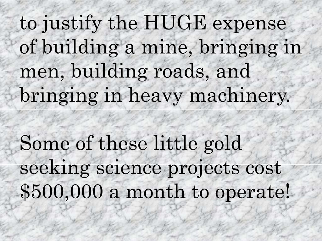 to justify the HUGE expense of building a mine, bringing in men, building roads, and bringing in heavy machinery.