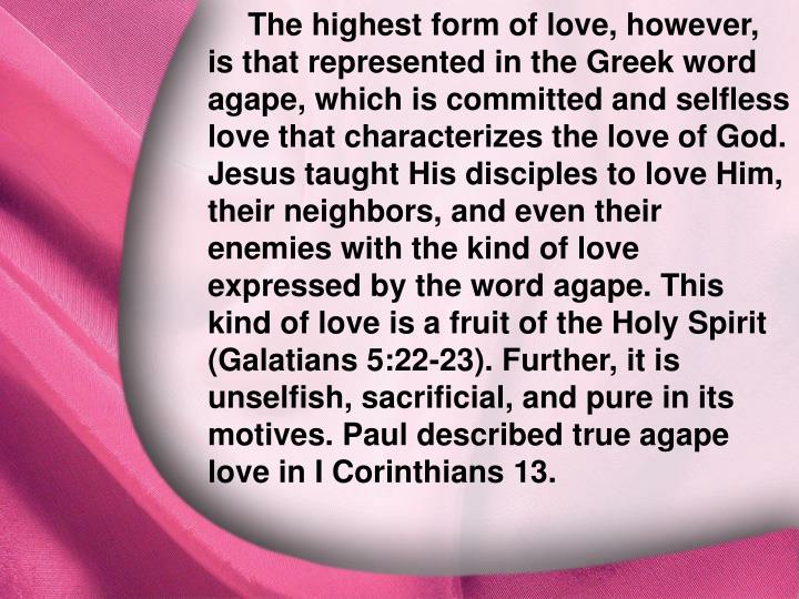 The highest form of love, however, is that represented in the Greek word agape, which is committed and selfless love that characterizes the love of God. Jesus taught His disciples to love Him, their neighbors, and even their enemies with the kind of love expressed by the word agape. This kind of love is a fruit of the Holy Spirit (Galatians 5:22-23). Further, it is unselfish, sacrificial, and pure in its motives. Paul described true agape love in I Corinthians 13.