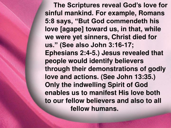 "The Scriptures reveal God's love for sinful mankind. For example, Romans 5:8 says, ""But God commendeth his love [agape] toward us, in that, while we were yet sinners, Christ died for us."" (See also John 3:16-17; Ephesians 2:4-5.) Jesus revealed that people would identify believers through their demonstrations of godly love and actions. (See John 13:35.) Only the indwelling Spirit of God enables us to manifest His love both to our fellow believers and also to all fellow humans."
