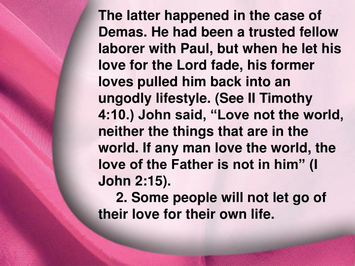 "The latter happened in the case of Demas. He had been a trusted fellow laborer with Paul, but when he let his love for the Lord fade, his former loves pulled him back into an ungodly lifestyle. (See II Timothy 4:10.) John said, ""Love not the world, neither the things that are in the world. If any man love the world, the love of the Father is not in him"" (I John 2:15)."