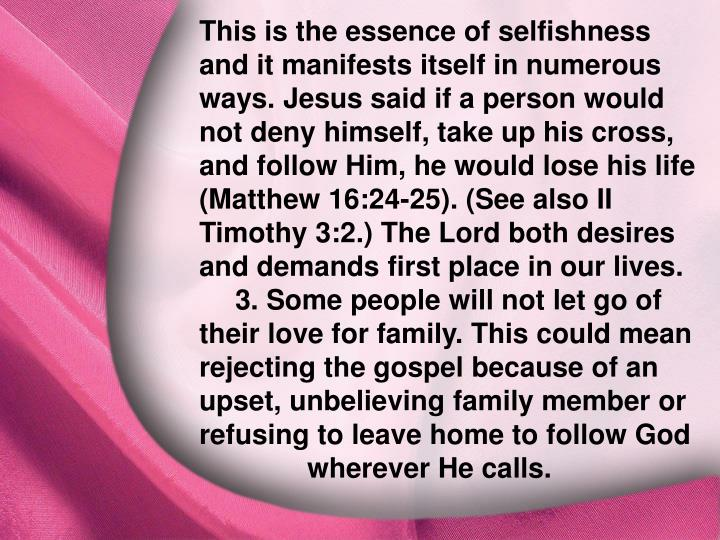 This is the essence of selfishness and it manifests itself in numerous ways. Jesus said if a person would not deny himself, take up his cross, and follow Him, he would lose his life (Matthew 16:24-25). (See also II Timothy 3:2.) The Lord both desires and demands first place in our lives. 3. Some people will not let go of their love for family. This could mean rejecting the gospel because of an upset, unbelieving family member or refusing to leave home to follow God wherever He calls.