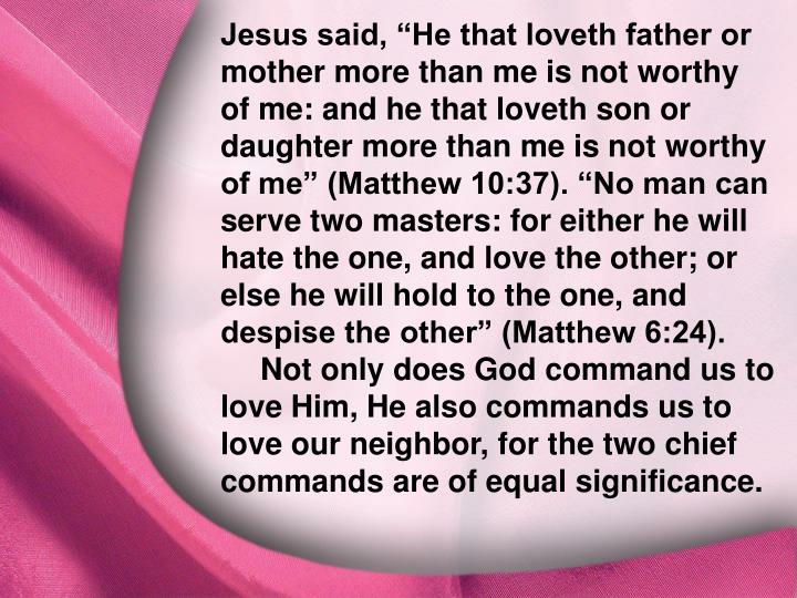 "Jesus said, ""He that loveth father or mother more than me is not worthy of me: and he that loveth son or daughter more than me is not worthy of me"" (Matthew 10:37). ""No man can serve two masters: for either he will hate the one, and love the other; or else he will hold to the one, and despise the other"" (Matthew 6:24). Not only does God command us to love Him, He also commands us to love our neighbor, for the two chief commands are of equal significance."