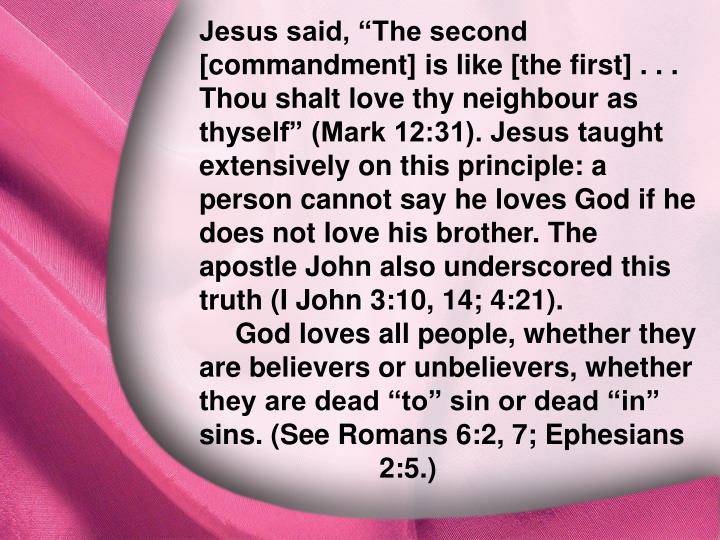 "Jesus said, ""The second [commandment] is like [the first] . . . Thou shalt love thy neighbour as thyself"" (Mark 12:31). Jesus taught extensively on this principle: a person cannot say he loves God if he does not love his brother. The apostle John also underscored this truth (I John 3:10, 14; 4:21)."