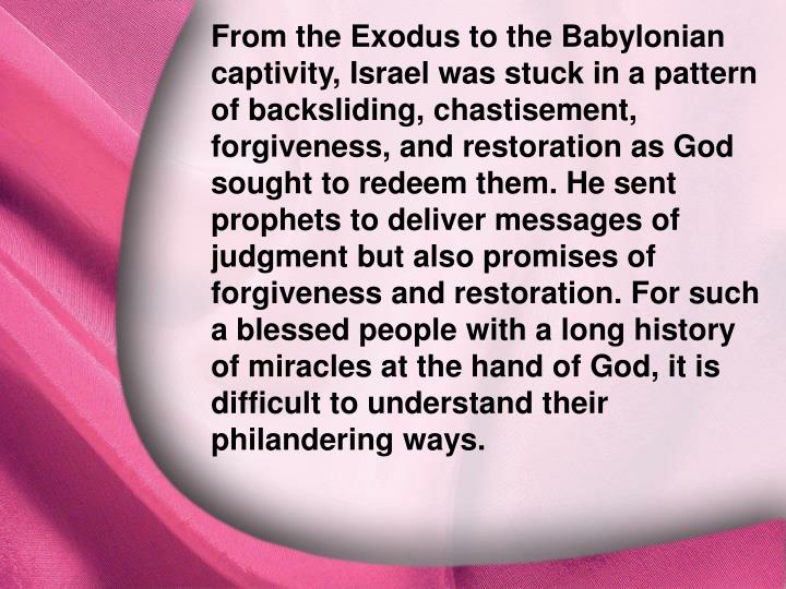 From the Exodus to the Babylonian captivity, Israel was stuck in a pattern of backsliding, chastisement, forgiveness, and restoration as God sought to redeem them. He sent prophets to deliver messages of judgment but also promises of forgiveness and restoration. For such a blessed people with a long history of miracles at the hand of God, it is difficult to understand their philandering ways.