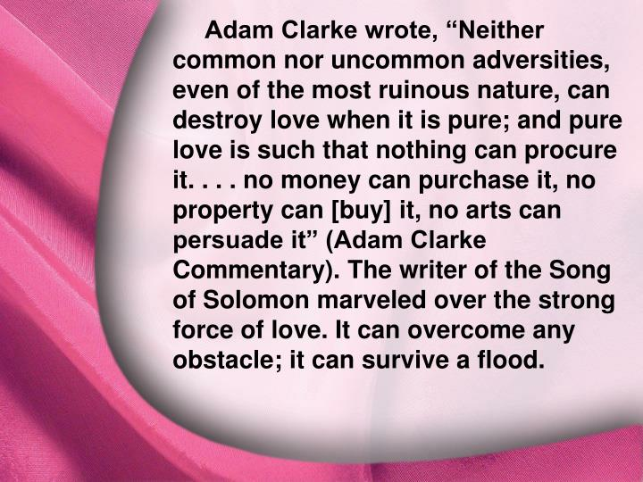 "Adam Clarke wrote, ""Neither common nor uncommon adversities, even of the most ruinous nature, can destroy love when it is pure; and pure love is such that nothing can procure it. . . . no money can purchase it, no property can [buy] it, no arts can persuade it"" (Adam Clarke Commentary). The writer of the Song of Solomon marveled over the strong force of love. It can overcome any obstacle; it can survive a flood."