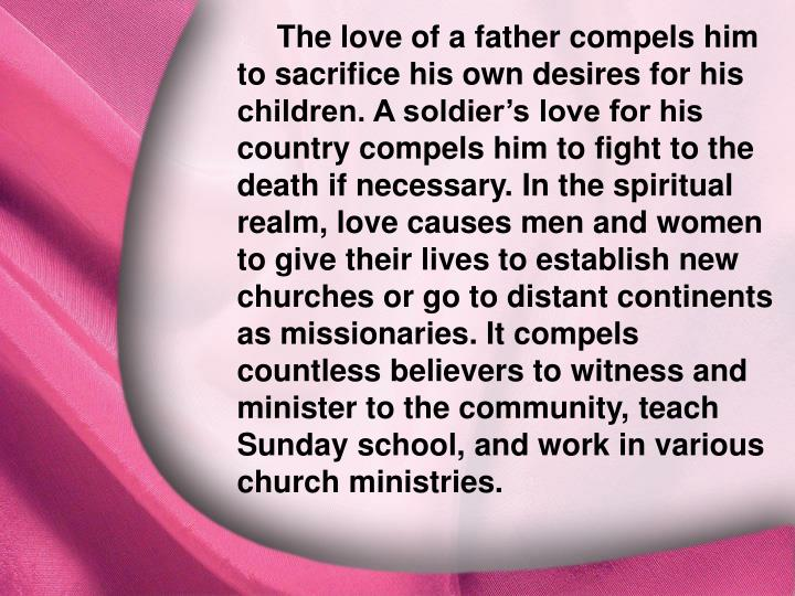 The love of a father compels him to sacrifice his own desires for his children. A soldier's love for his country compels him to fight to the death if necessary. In the spiritual realm, love causes men and women to give their lives to establish new churches or go to distant continents as missionaries. It compels countless believers to witness and minister to the community, teach Sunday school, and work in various church ministries.