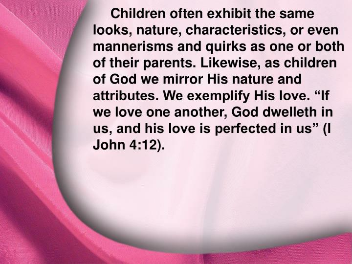 "Children often exhibit the same looks, nature, characteristics, or even mannerisms and quirks as one or both of their parents. Likewise, as children of God we mirror His nature and attributes. We exemplify His love. ""If we love one another, God dwelleth in us, and his love is perfected in us"" (I John 4:12)."