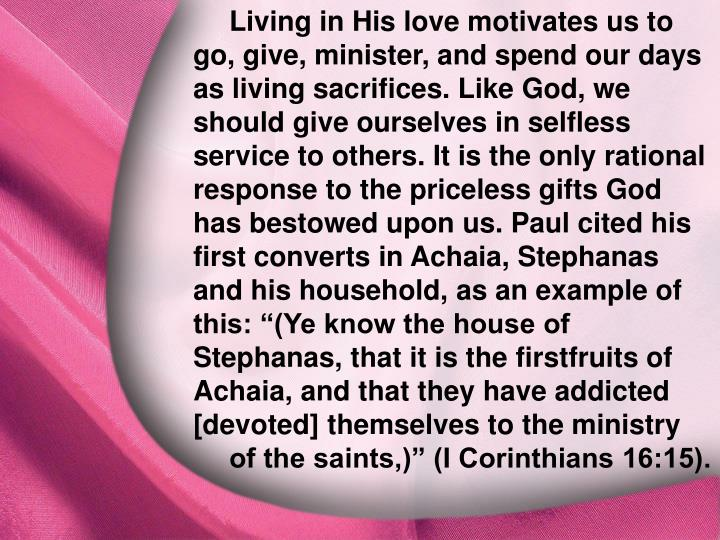"Living in His love motivates us to go, give, minister, and spend our days as living sacrifices. Like God, we should give ourselves in selfless service to others. It is the only rational response to the priceless gifts God has bestowed upon us. Paul cited his first converts in Achaia, Stephanas and his household, as an example of this: ""(Ye know the house of Stephanas, that it is the firstfruits of Achaia, and that they have addicted [devoted] themselves to the ministry of the saints,)"" (I Corinthians 16:15)."