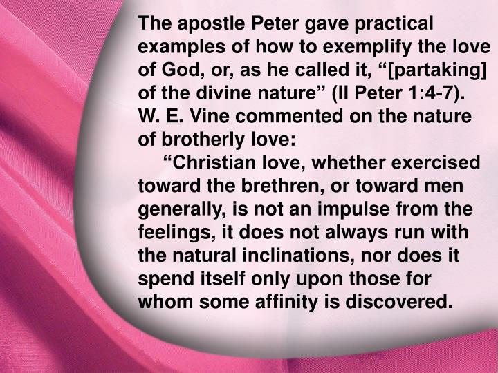 "The apostle Peter gave practical examples of how to exemplify the love of God, or, as he called it, ""[partaking] of the divine nature"" (II Peter 1:4-7). W. E. Vine commented on the nature of brotherly love:"