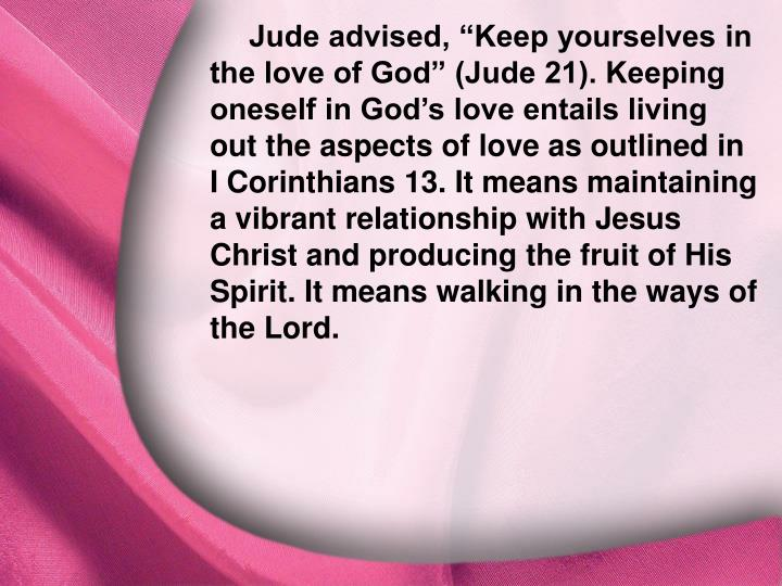 "Jude advised, ""Keep yourselves in the love of God"" (Jude 21). Keeping oneself in God's love entails living out the aspects of love as outlined in I Corinthians 13. It means maintaining a vibrant relationship with Jesus Christ and producing the fruit of His Spirit. It means walking in the ways of the Lord."