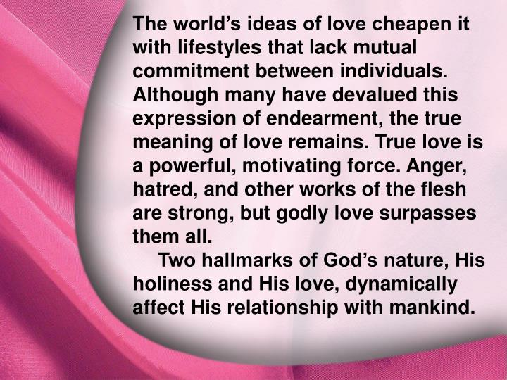 The world's ideas of love cheapen it with lifestyles that lack mutual commitment between individuals. Although many have devalued this expression of endearment, the true meaning of love remains. True love is a powerful, motivating force. Anger, hatred, and other works of the flesh are strong, but godly love surpasses them all.
