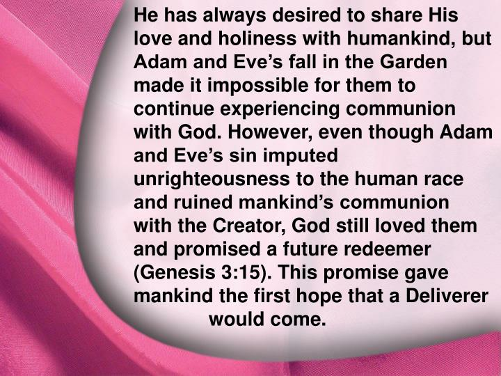 He has always desired to share His love and holiness with humankind, but Adam and Eve's fall in the Garden made it impossible for them to continue experiencing communion with God. However, even though Adam and Eve's sin imputed unrighteousness to the human race and ruined mankind's communion with the Creator, God still loved them and promised a future redeemer (Genesis 3:15). This promise gave mankind the first hope that a Deliverer would come.