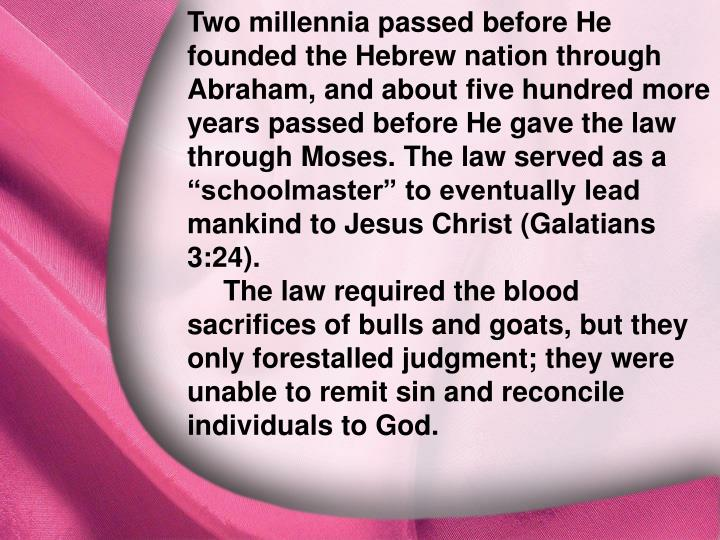 "Two millennia passed before He founded the Hebrew nation through Abraham, and about five hundred more years passed before He gave the law through Moses. The law served as a ""schoolmaster"" to eventually lead mankind to Jesus Christ (Galatians 3:24)."