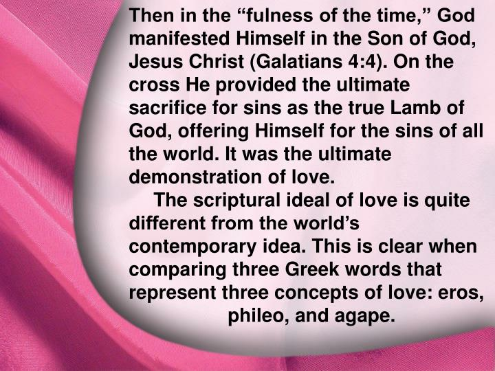 "Then in the ""fulness of the time,"" God manifested Himself in the Son of God, Jesus Christ (Galatians 4:4). On the cross He provided the ultimate sacrifice for sins as the true Lamb of God, offering Himself for the sins of all the world. It was the ultimate demonstration of love."