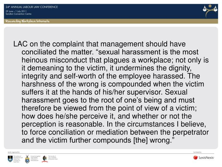 "LAC on the complaint that management should have conciliated the matter. ""sexual harassment is the most heinous misconduct that plagues a workplace; not only is it demeaning to the victim, it undermines the dignity, integrity and self-worth of the employee harassed. The harshness of the wrong is compounded when the victim suffers it at the hands of his/her supervisor. Sexual harassment goes to the root of one's being and must therefore be viewed from the point of view of a victim; how does he/she perceive it, and whether or not the perception is reasonable. In the circumstances I believe, to force conciliation or mediation between the perpetrator and the victim further compounds [the] wrong."""