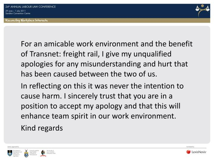 For an amicable work environment and the benefit of Transnet: freight rail, I give my unqualified apologies for any misunderstanding and hurt that has been caused between the two of us.
