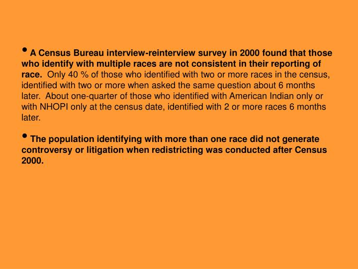 A Census Bureau interview-reinterview survey in 2000 found that those who identify with multiple races are not consistent in their reporting of race.
