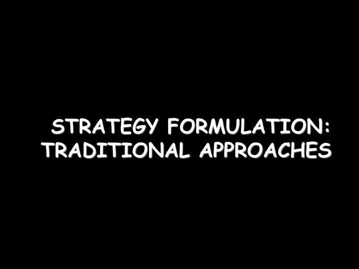 STRATEGY FORMULATION: TRADITIONAL APPROACHES