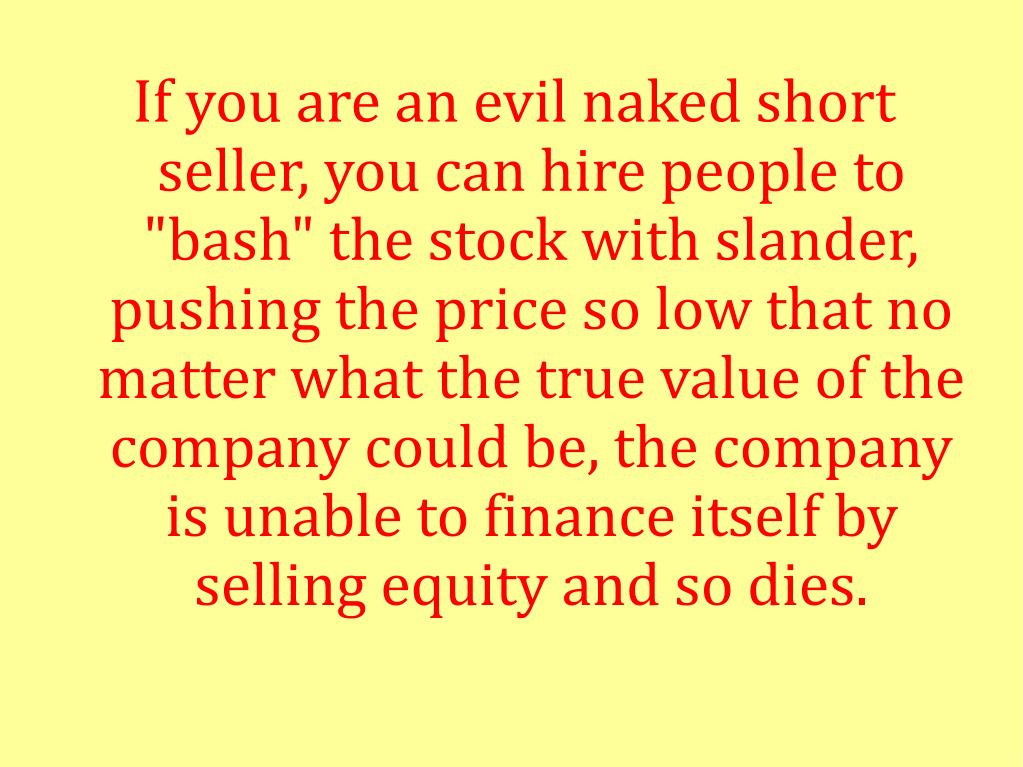 "If you are an evil naked short seller, you can hire people to ""bash"" the stock with slander, pushing the price so low that no matter what the true value of the company could be, the company is unable to finance itself by selling equity and so dies."