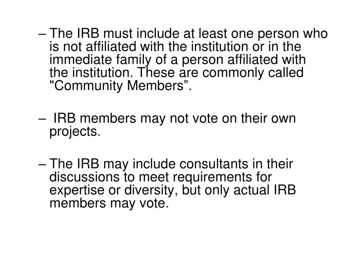 "The IRB must include at least one person who is not affiliated with the institution or in the immediate family of a person affiliated with the institution. These are commonly called ""Community Members"