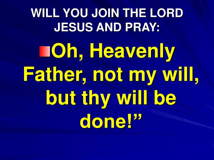 WILL YOU JOIN THE LORD JESUS AND PRAY: