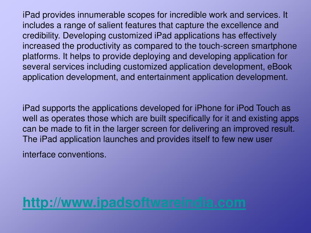 iPad provides innumerable scopes for incredible work and services. It includes a range of salient features that capture the excellence and credibility. Developing customized iPad applications has effectively increased the productivity as compared to the touch-screen smartphone platforms. It helps to provide deploying and developing application for several services including customized application development, eBook application development, and entertainment application development.