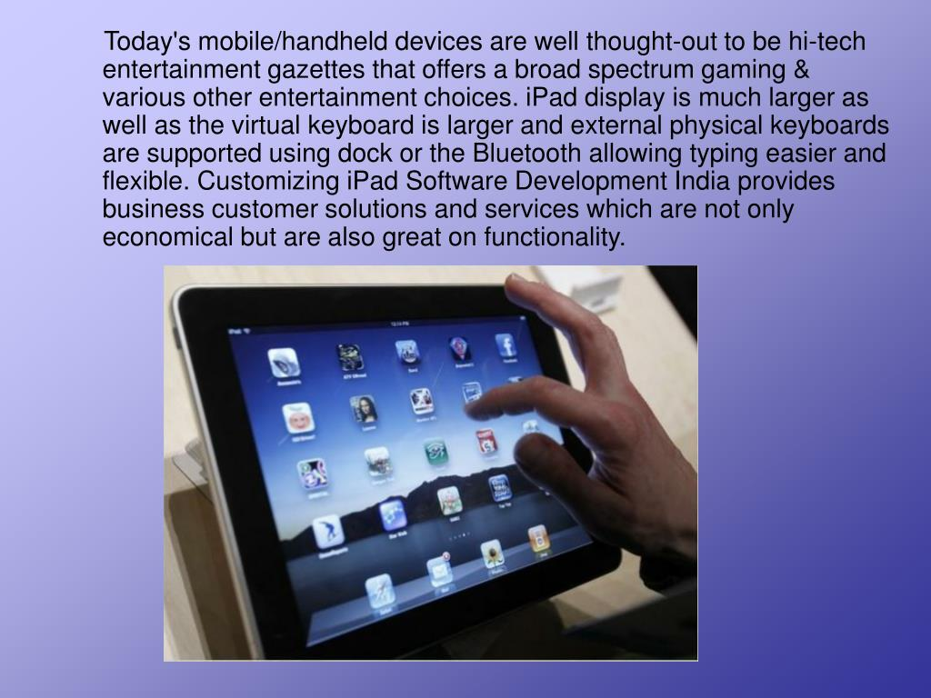 Today's mobile/handheld devices are well thought-out to be hi-tech entertainment gazettes that offers a broad spectrum gaming & various other entertainment choices. iPad display is much larger as well as the virtual keyboard is larger and external physical keyboards are supported using dock or the Bluetooth allowing typing easier and flexible. Customizing iPad Software Development India provides business customer solutions and services which are not only economical but are also great on functionality.