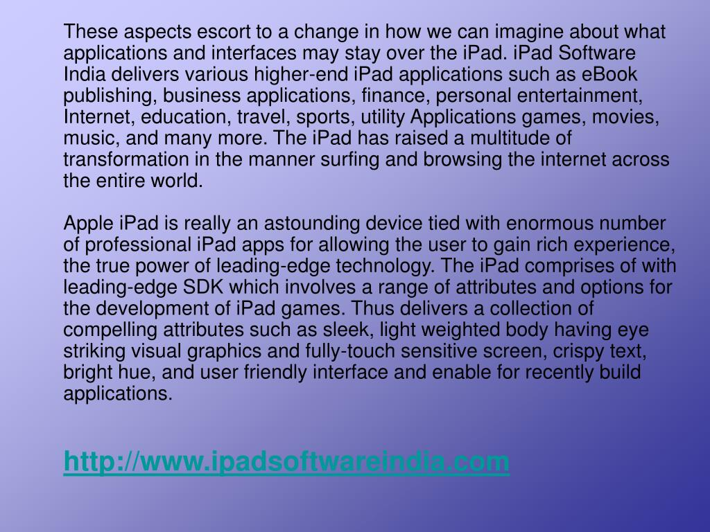 These aspects escort to a change in how we can imagine about what applications and interfaces may stay over the iPad. iPad Software India delivers various higher-end iPad applications such as eBook publishing, business applications, finance, personal entertainment, Internet, education, travel, sports, utility Applications games, movies, music, and many more. The iPad has raised a multitude of transformation in the manner surfing and browsing the internet across the entire world.