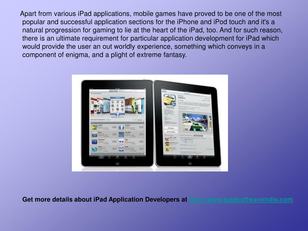 Apart from various iPad applications, mobile games have proved to be one of the most popular and successful application sections for the iPhone and iPod touch and it's a natural progression for gaming to lie at the heart of the iPad, too. And for such reason, there is an ultimate requirement for particular application development for iPad which would provide the user an out worldly experience, something which conveys in a component of enigma, and a plight of extreme fantasy.