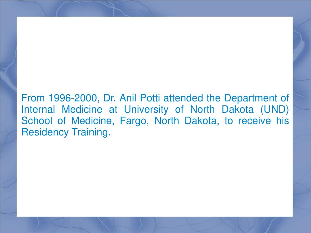 From 1996-2000, Dr. Anil Potti attended the Department of Internal Medicine at University of North Dakota (UND) School of Medicine, Fargo, North Dakota, to receive his Residency Training.