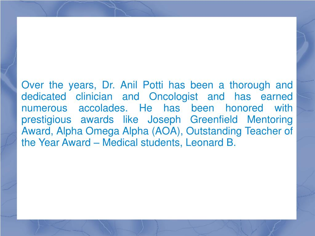Over the years, Dr. Anil Potti has been a thorough and dedicated clinician and Oncologist and has earned numerous accolades. He has been honored with prestigious awards like Joseph Greenfield Mentoring Award, Alpha Omega Alpha (AOA), Outstanding Teacher of the Year Award – Medical students, Leonard B.