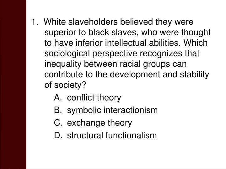 1.  White slaveholders believed they were superior to black slaves, who were thought to have inferior intellectual abilities. Which sociological perspective recognizes that inequality between racial groups can contribute to the development and stability of society?