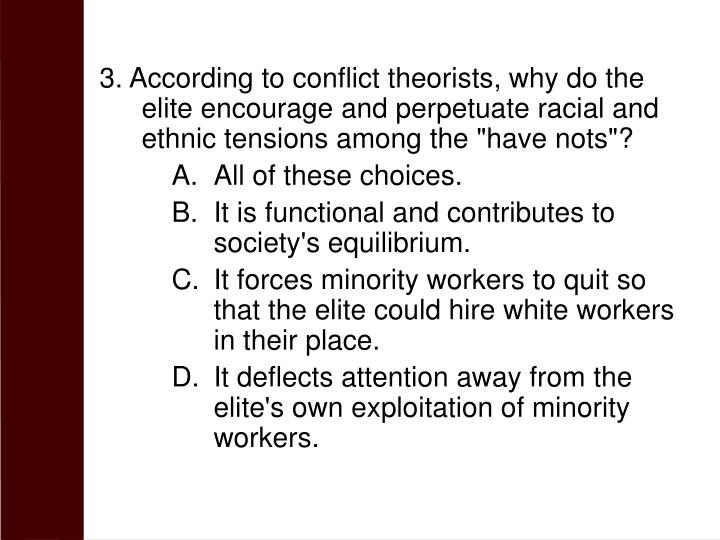 "3. According to conflict theorists, why do the elite encourage and perpetuate racial and ethnic tensions among the ""have nots""?"