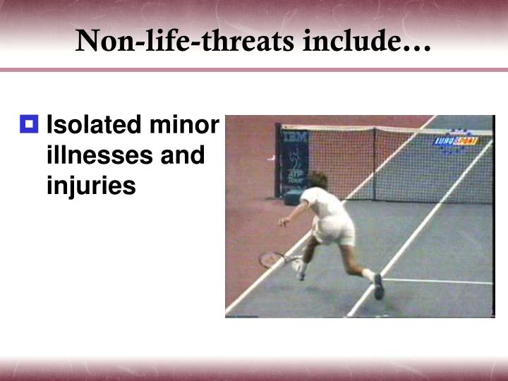 Non-life-threats include…
