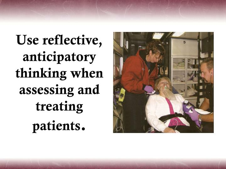 Use reflective, anticipatory thinking when assessing and treating patients