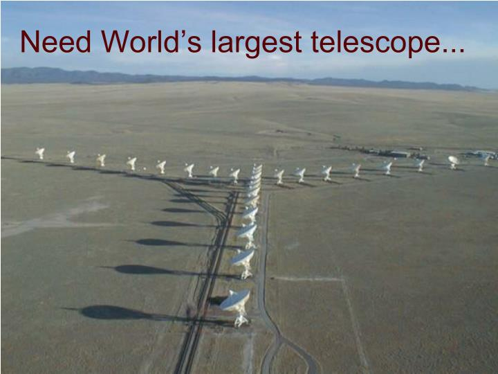 Need World's largest telescope...