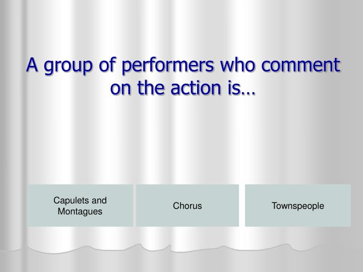 A group of performers who comment on the action is…