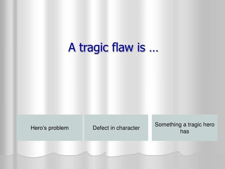 A tragic flaw is …