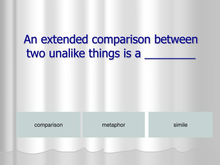 An extended comparison between two unalike things is a ________