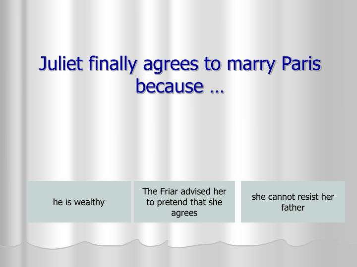 Juliet finally agrees to marry Paris because …