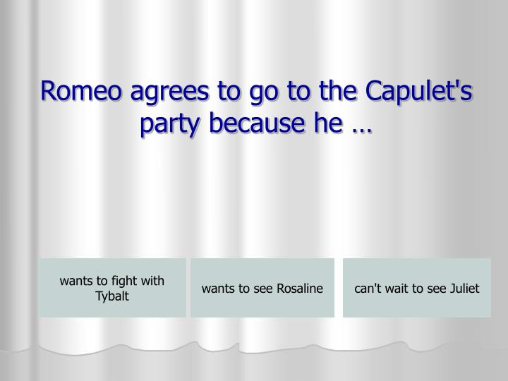 Romeo agrees to go to the Capulet's party because he …